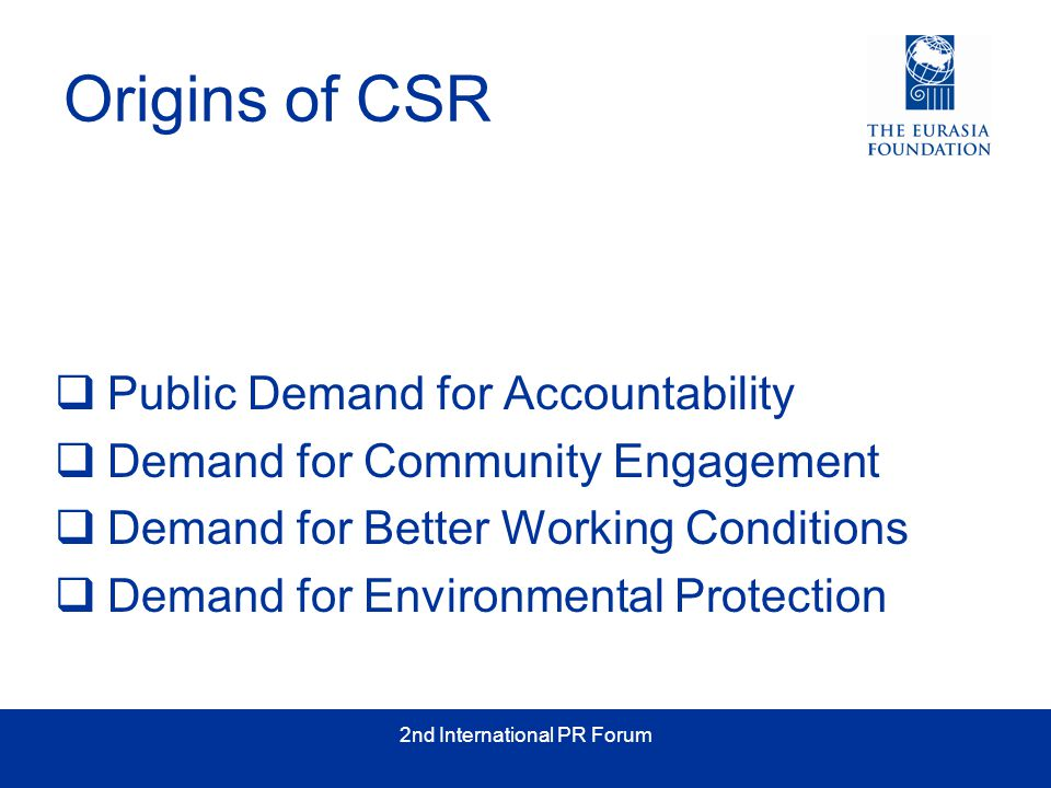 2nd International PR Forum Origins of CSR  Public Demand for Accountability  Demand for Community Engagement  Demand for Better Working Conditions  Demand for Environmental Protection