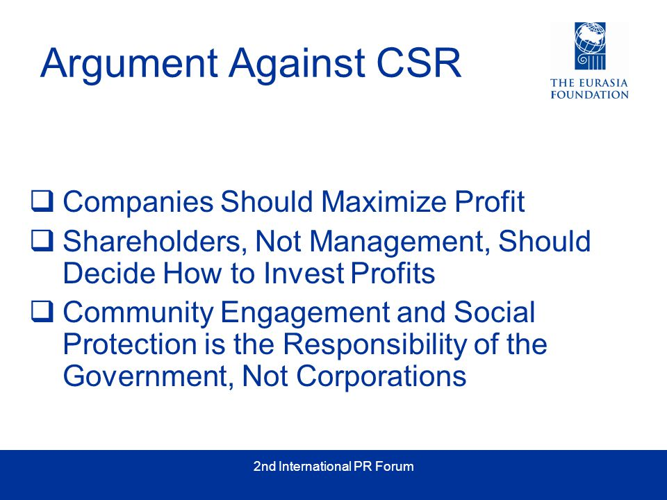 2nd International PR Forum Argument Against CSR  Companies Should Maximize Profit  Shareholders, Not Management, Should Decide How to Invest Profits  Community Engagement and Social Protection is the Responsibility of the Government, Not Corporations