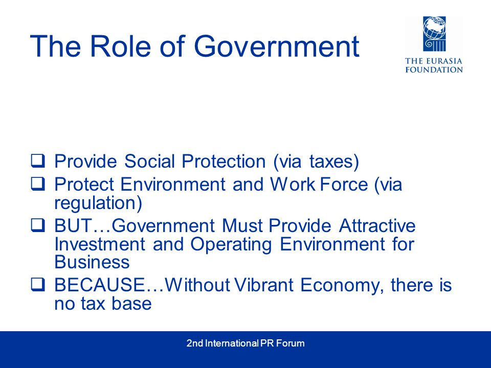 2nd International PR Forum The Role of Government  Provide Social Protection (via taxes)  Protect Environment and Work Force (via regulation)  BUT…Government Must Provide Attractive Investment and Operating Environment for Business  BECAUSE…Without Vibrant Economy, there is no tax base