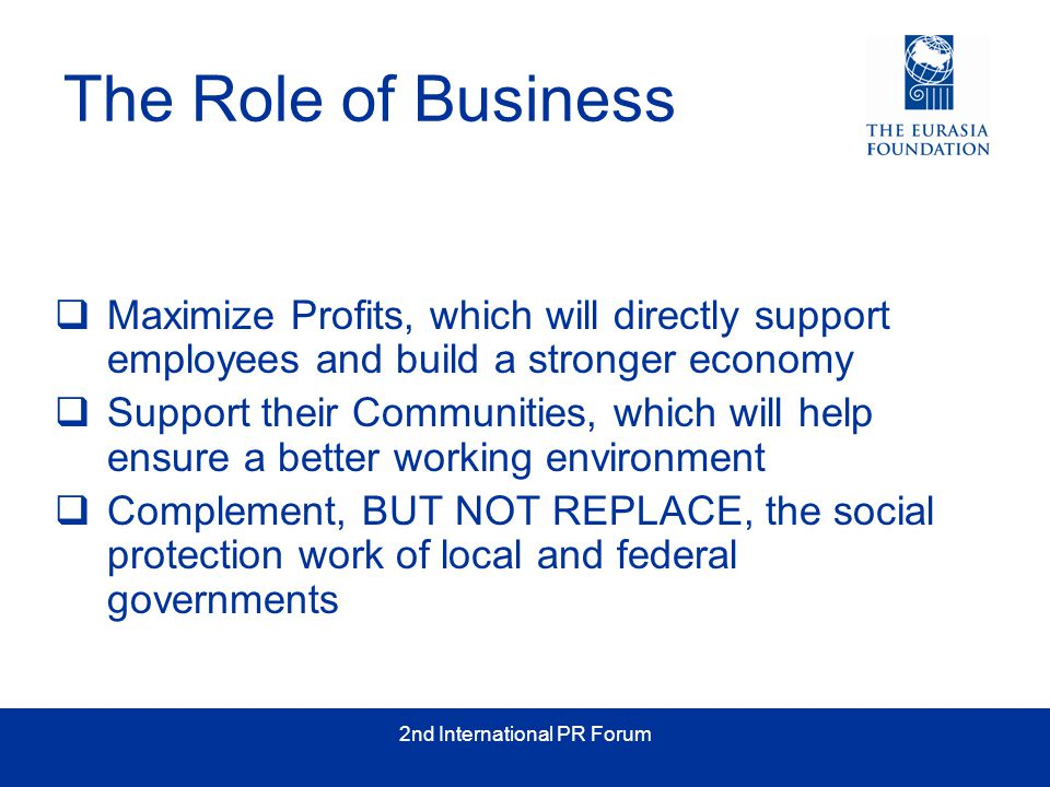 2nd International PR Forum The Role of Business  Maximize Profits, which will directly support employees and build a stronger economy  Support their Communities, which will help ensure a better working environment  Complement, BUT NOT REPLACE, the social protection work of local and federal governments