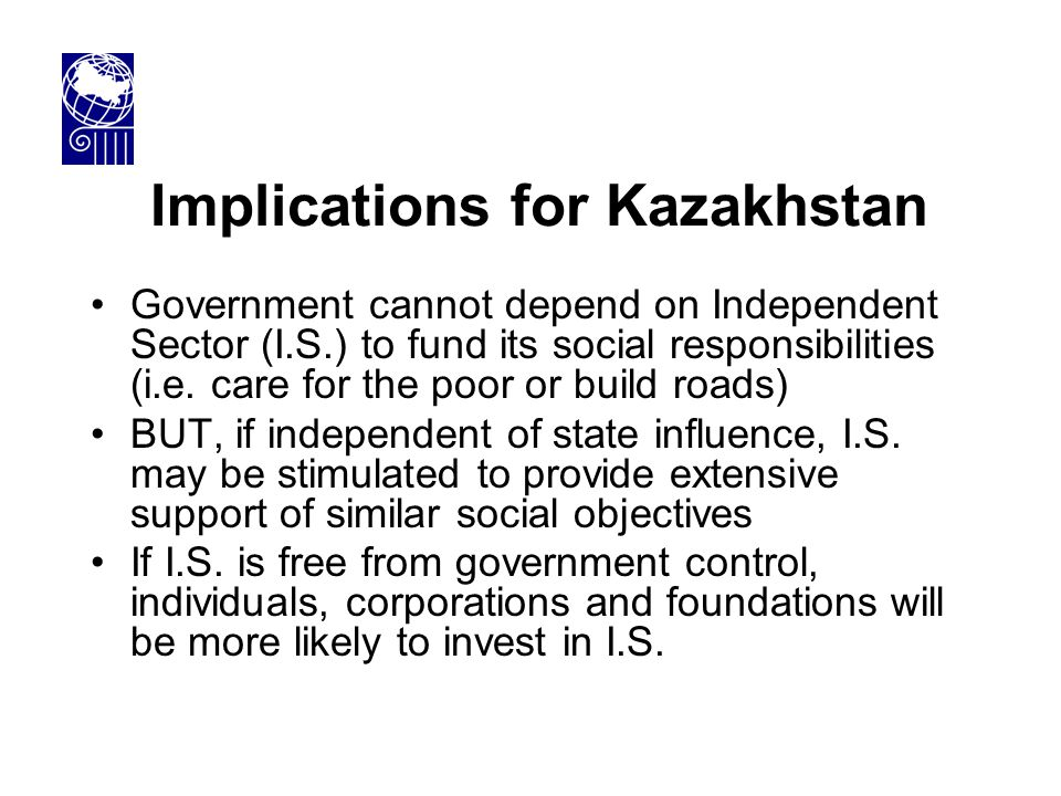 Implications for Kazakhstan Government cannot depend on Independent Sector (I.S.) to fund its social responsibilities (i.e. care for the poor or build