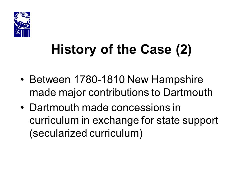History of the Case (2) Between 1780-1810 New Hampshire made major contributions to Dartmouth Dartmouth made concessions in curriculum in exchange for