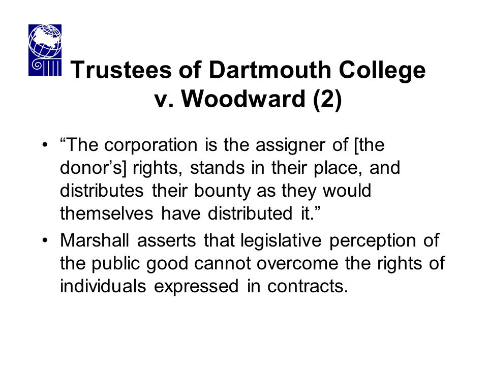 "Trustees of Dartmouth College v. Woodward (2) ""The corporation is the assigner of [the donor's] rights, stands in their place, and distributes their b"
