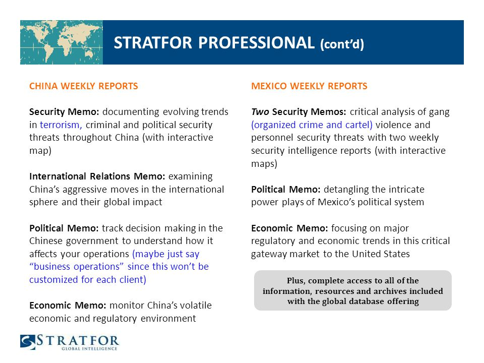 STRATFOR PROFESSIONAL (cont'd) CHINA WEEKLY REPORTS Security Memo: documenting evolving trends in terrorism, criminal and political security threats throughout China (with interactive map) International Relations Memo: examining China's aggressive moves in the international sphere and their global impact Political Memo: track decision making in the Chinese government to understand how it affects your operations (maybe just say business operations since this won't be customized for each client) Economic Memo: monitor China's volatile economic and regulatory environment MEXICO WEEKLY REPORTS Two Security Memos: critical analysis of gang (organized crime and cartel) violence and personnel security threats with two weekly security intelligence reports (with interactive maps) Political Memo: detangling the intricate power plays of Mexico's political system Economic Memo: focusing on major regulatory and economic trends in this critical gateway market to the United States Plus, complete access to all of the information, resources and archives included with the global database offering