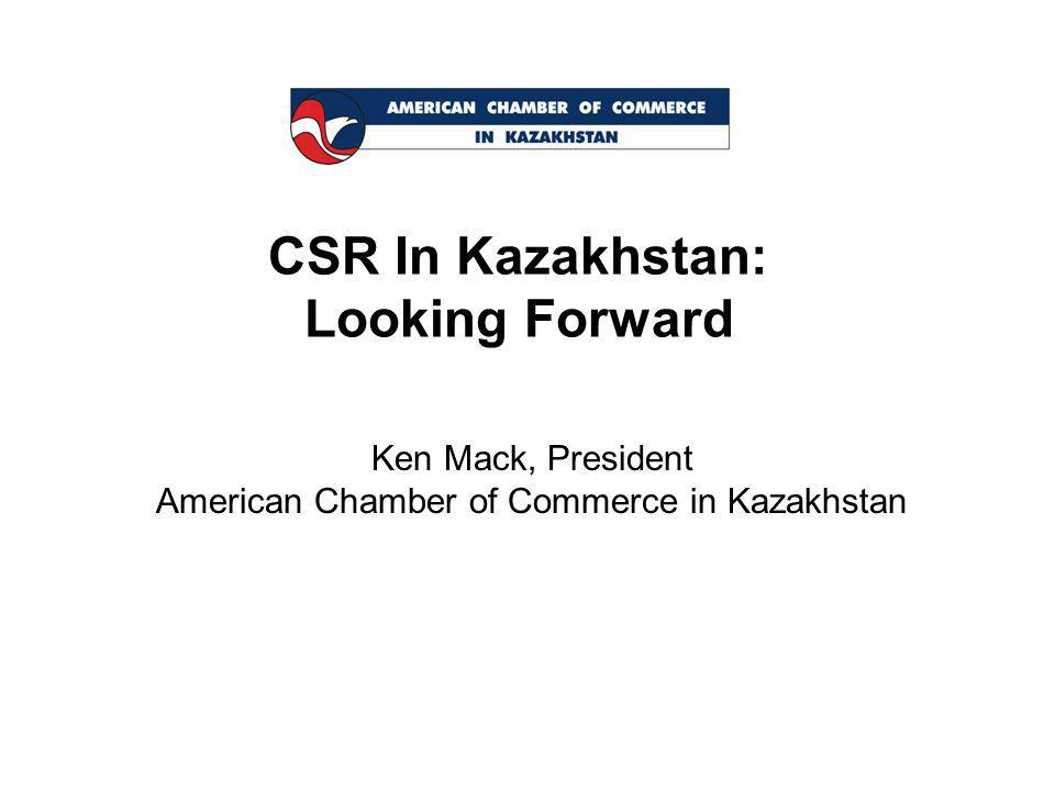CSR In Kazakhstan: Looking Forward Ken Mack, President American Chamber of Commerce in Kazakhstan
