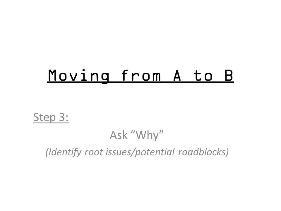 Moving from A to B Step 3: Ask Why (Identify root issues/potential roadblocks)