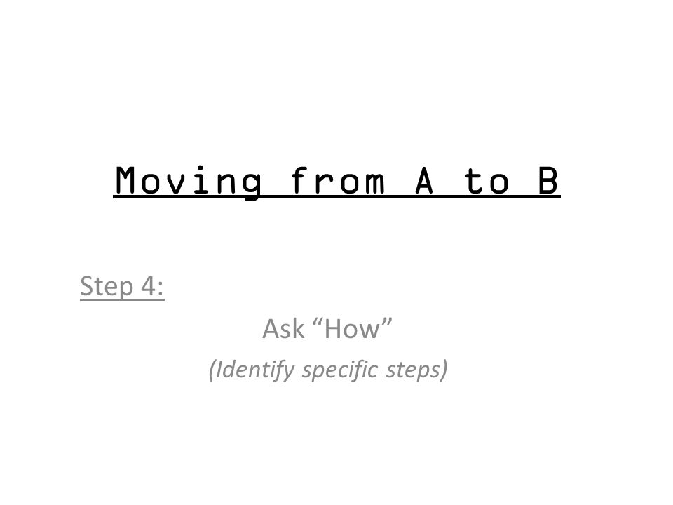 Moving from A to B Step 4: Ask How (Identify specific steps)