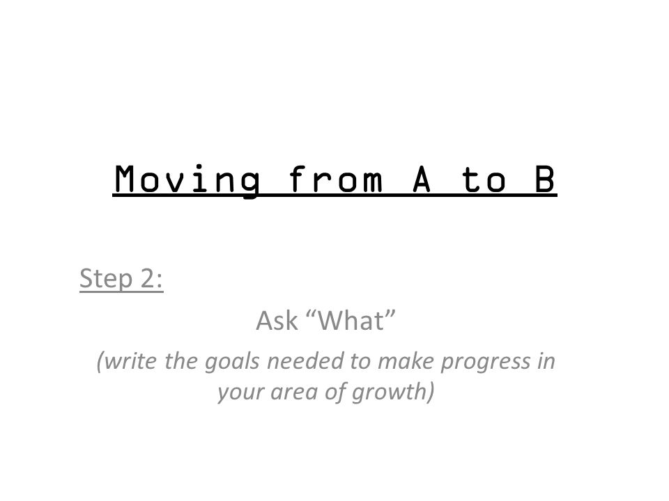 Moving from A to B Step 2: Ask What (write the goals needed to make progress in your area of growth)
