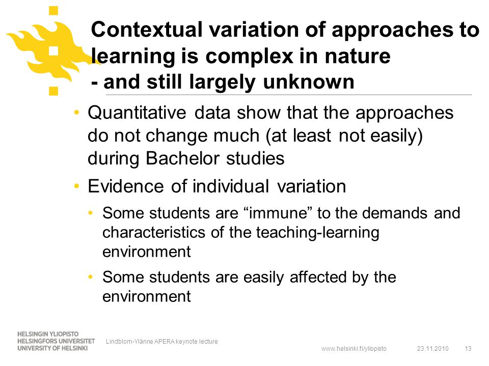 www.helsinki.fi/yliopisto Contextual variation of approaches to learning is complex in nature - and still largely unknown Quantitative data show that the approaches do not change much (at least not easily) during Bachelor studies Evidence of individual variation Some students are immune to the demands and characteristics of the teaching-learning environment Some students are easily affected by the environment 23.11.2010 Lindblom-Ylänne APERA keynote lecture 13
