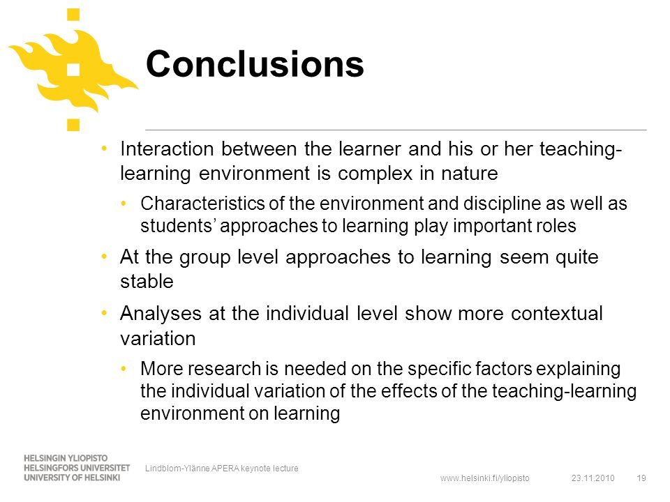 www.helsinki.fi/yliopisto Conclusions Interaction between the learner and his or her teaching- learning environment is complex in nature Characteristics of the environment and discipline as well as students' approaches to learning play important roles At the group level approaches to learning seem quite stable Analyses at the individual level show more contextual variation More research is needed on the specific factors explaining the individual variation of the effects of the teaching-learning environment on learning 23.11.201019 Lindblom-Ylänne APERA keynote lecture