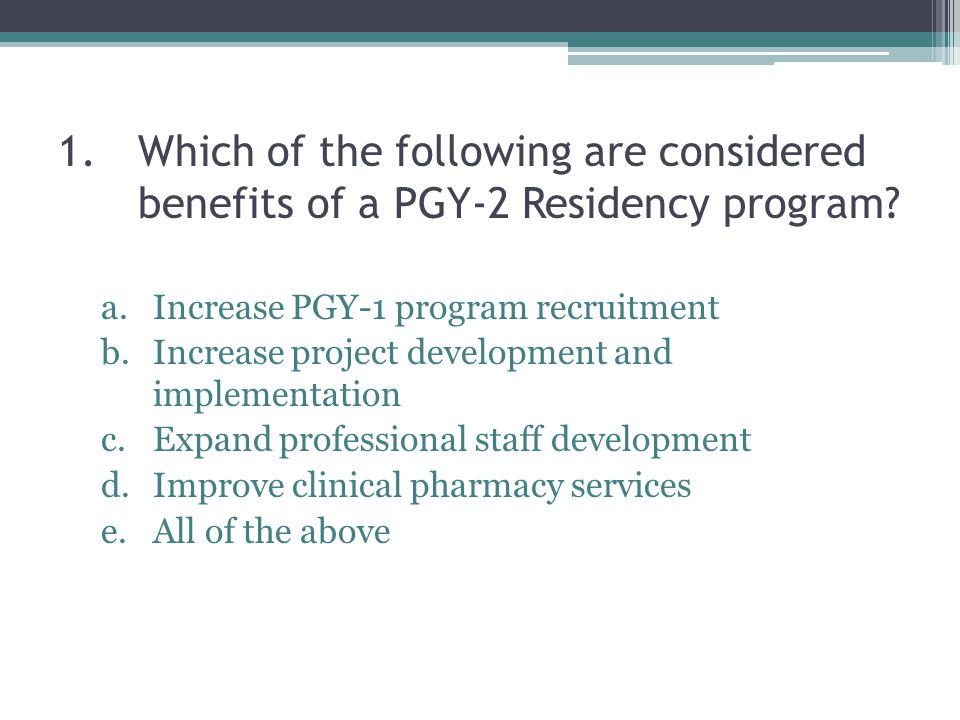 1.Which of the following are considered benefits of a PGY-2 Residency program.