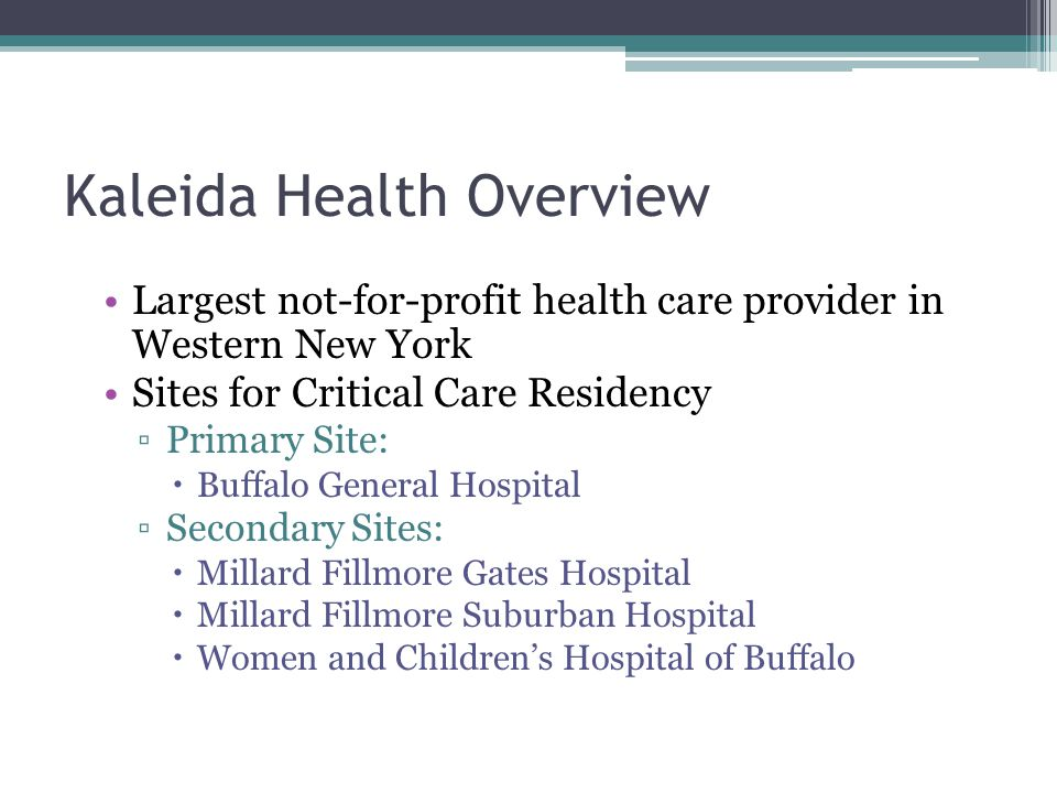 Kaleida Health Overview Largest not-for-profit health care provider in Western New York Sites for Critical Care Residency ▫Primary Site:  Buffalo General Hospital ▫Secondary Sites:  Millard Fillmore Gates Hospital  Millard Fillmore Suburban Hospital  Women and Children's Hospital of Buffalo
