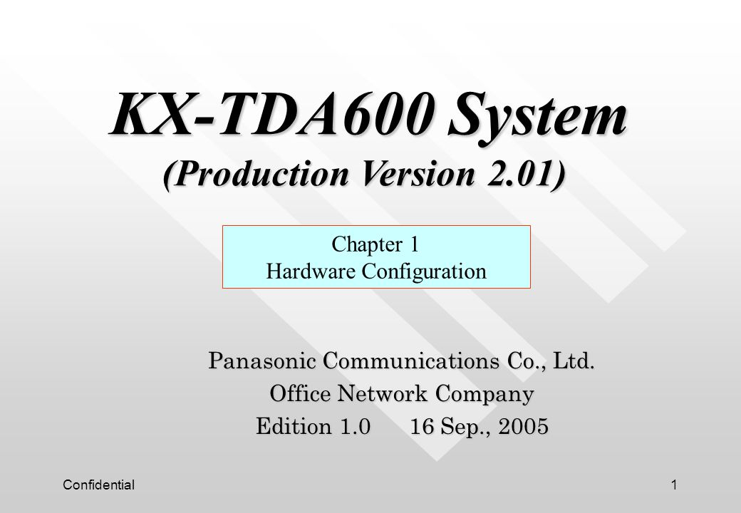 Confidential1 Panasonic Communications Co., Ltd. Office Network Company Edition 1.0 16 Sep., 2005 Chapter 1 Hardware Configuration KX-TDA600 System (P