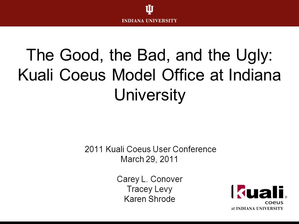 The Good, the Bad, and the Ugly: Kuali Coeus Model Office at Indiana University 2011 Kuali Coeus User Conference March 29, 2011 Carey L.