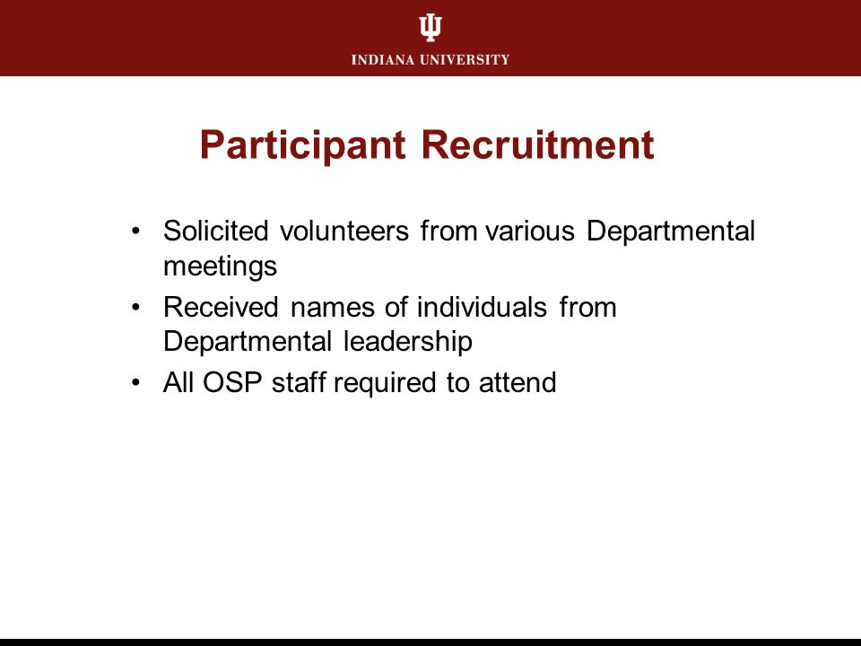 Participant Recruitment Solicited volunteers from various Departmental meetings Received names of individuals from Departmental leadership All OSP staff required to attend