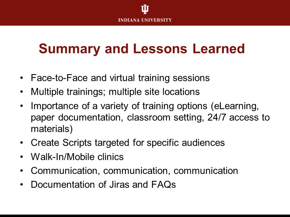 Summary and Lessons Learned Face-to-Face and virtual training sessions Multiple trainings; multiple site locations Importance of a variety of training options (eLearning, paper documentation, classroom setting, 24/7 access to materials) Create Scripts targeted for specific audiences Walk-In/Mobile clinics Communication, communication, communication Documentation of Jiras and FAQs