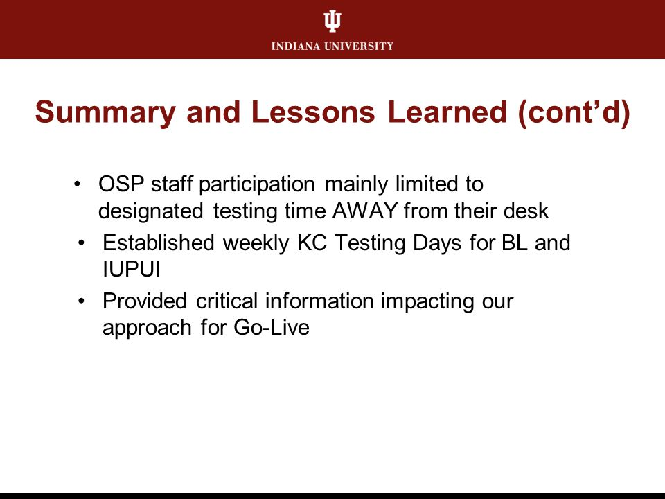 Summary and Lessons Learned (cont'd) OSP staff participation mainly limited to designated testing time AWAY from their desk Established weekly KC Testing Days for BL and IUPUI Provided critical information impacting our approach for Go-Live