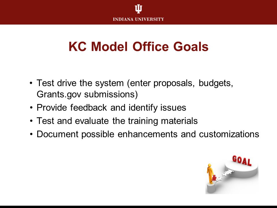 KC Model Office Goals Test drive the system (enter proposals, budgets, Grants.gov submissions) Provide feedback and identify issues Test and evaluate the training materials Document possible enhancements and customizations