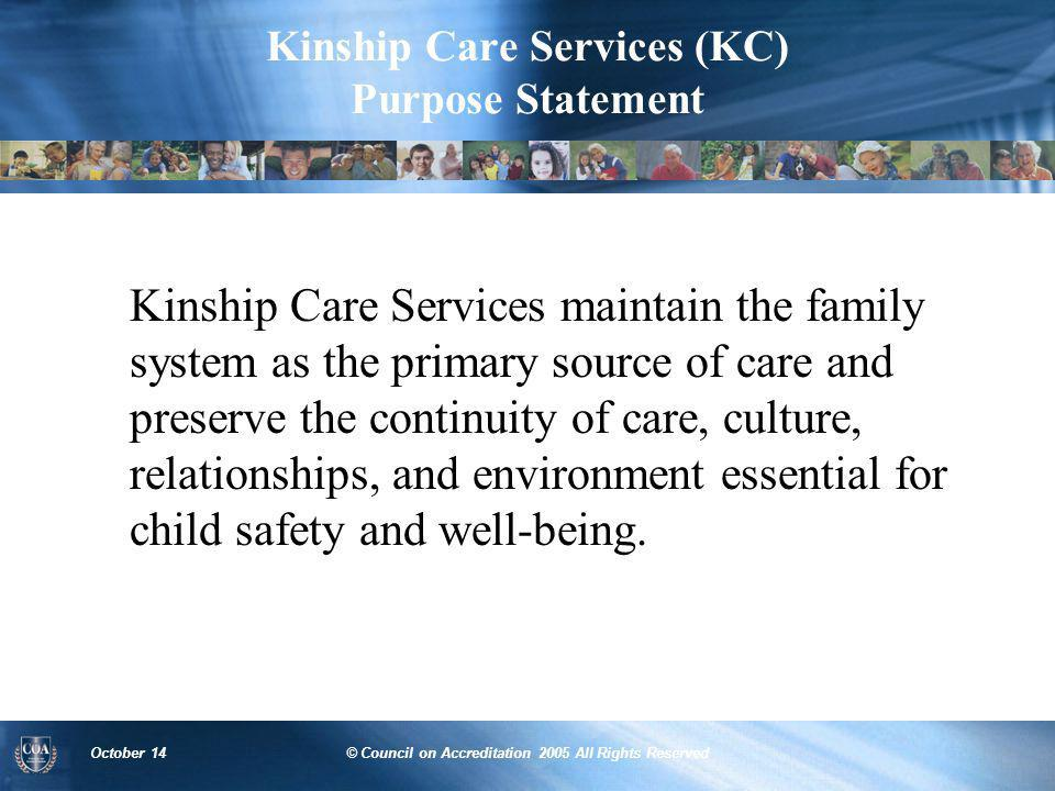 October 14© Council on Accreditation 2005 All Rights Reserved Kinship Care Services (KC) Purpose Statement Kinship Care Services maintain the family s