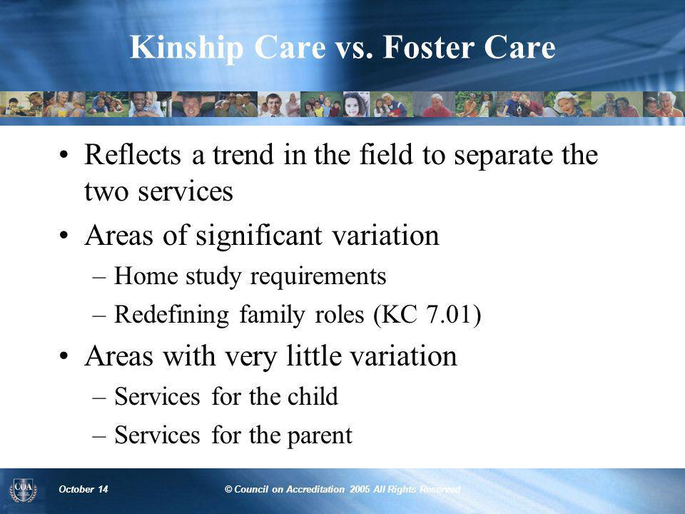 October 14© Council on Accreditation 2005 All Rights Reserved Kinship Care vs. Foster Care Reflects a trend in the field to separate the two services