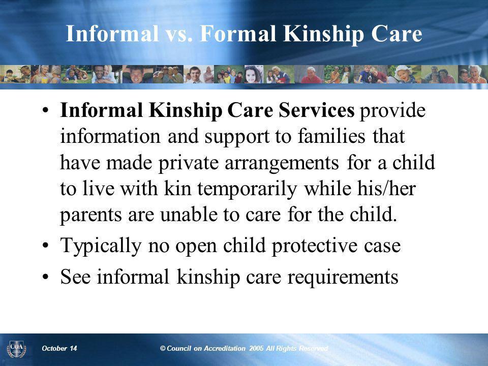 October 14© Council on Accreditation 2005 All Rights Reserved Informal vs. Formal Kinship Care Informal Kinship Care Services provide information and