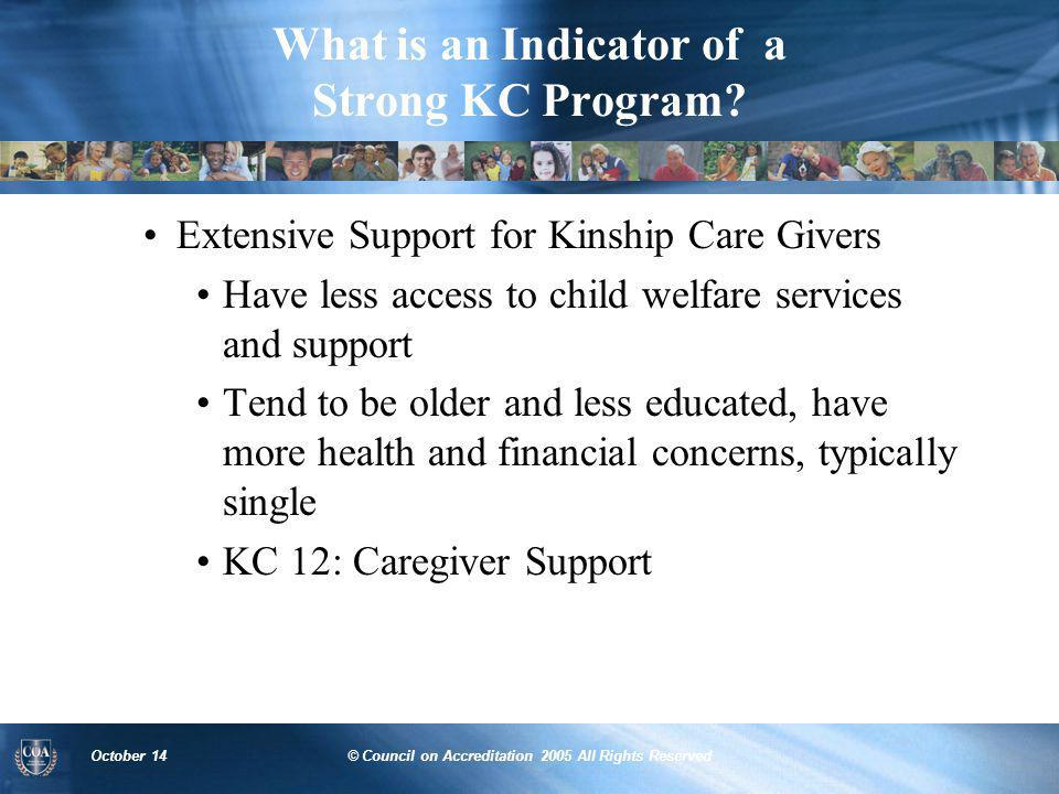 October 14© Council on Accreditation 2005 All Rights Reserved What is an Indicator of a Strong KC Program? Extensive Support for Kinship Care Givers H