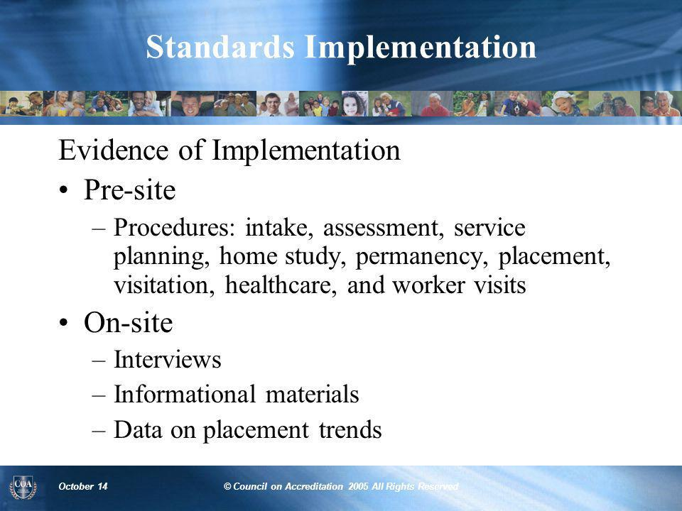 October 14© Council on Accreditation 2005 All Rights Reserved Standards Implementation Evidence of Implementation Pre-site –Procedures: intake, assess