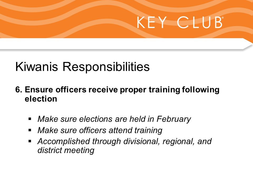 Kiwanis Responsibility to Key Club and Circle K Kiwanis Responsibilities 6.Ensure officers receive proper training following election  Make sure elections are held in February  Make sure officers attend training  Accomplished through divisional, regional, and district meeting