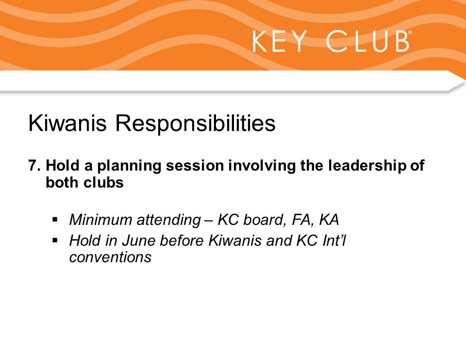 Kiwanis Responsibility to Key Club and Circle K Kiwanis Responsibilities 7.Hold a planning session involving the leadership of both clubs  Minimum attending – KC board, FA, KA  Hold in June before Kiwanis and KC Int'l conventions