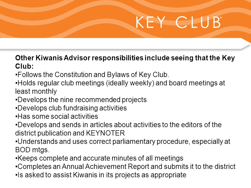 Kiwanis Responsibility to Key Club and Circle K Other Kiwanis Advisor responsibilities include seeing that the Key Club: Follows the Constitution and Bylaws of Key Club.