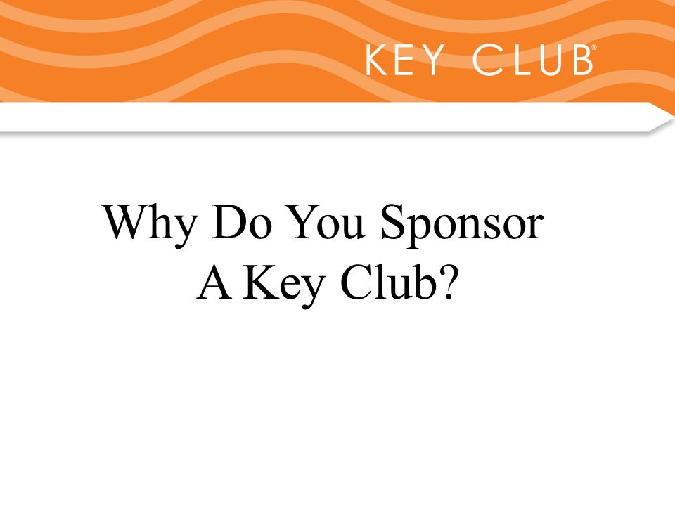 Kiwanis Responsibility to Key Club and Circle K Why Do You Sponsor A Key Club