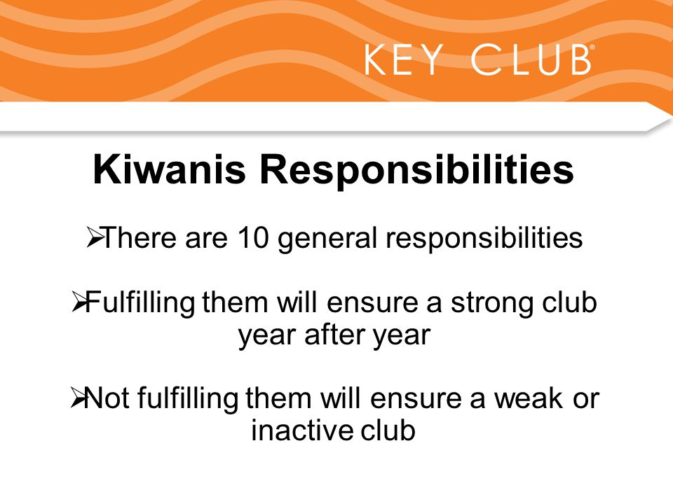 Kiwanis Responsibility to Key Club and Circle K Kiwanis Responsibilities  There are 10 general responsibilities  Fulfilling them will ensure a strong club year after year  Not fulfilling them will ensure a weak or inactive club