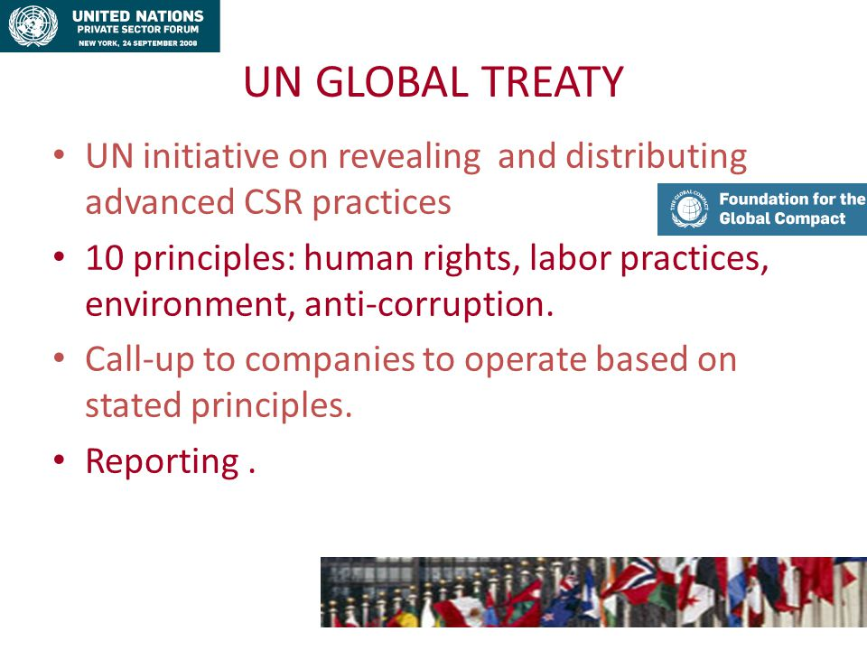 UN GLOBAL TREATY UN initiative on revealing and distributing advanced CSR practices 10 principles: human rights, labor practices, environment, anti-corruption.