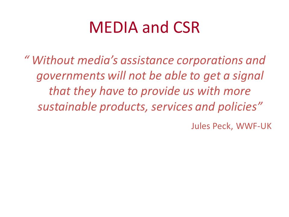 MEDIA and CSR Without media's assistance corporations and governments will not be able to get a signal that they have to provide us with more sustainable products, services and policies Jules Peck, WWF-UK