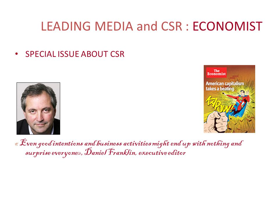 LEADING MEDIA and CSR : ECONOMIST SPECIAL ISSUE ABOUT CSR « Even good intentions and business activities might end up with nothing and surprise everyone», Daniel Franklin, executive editor