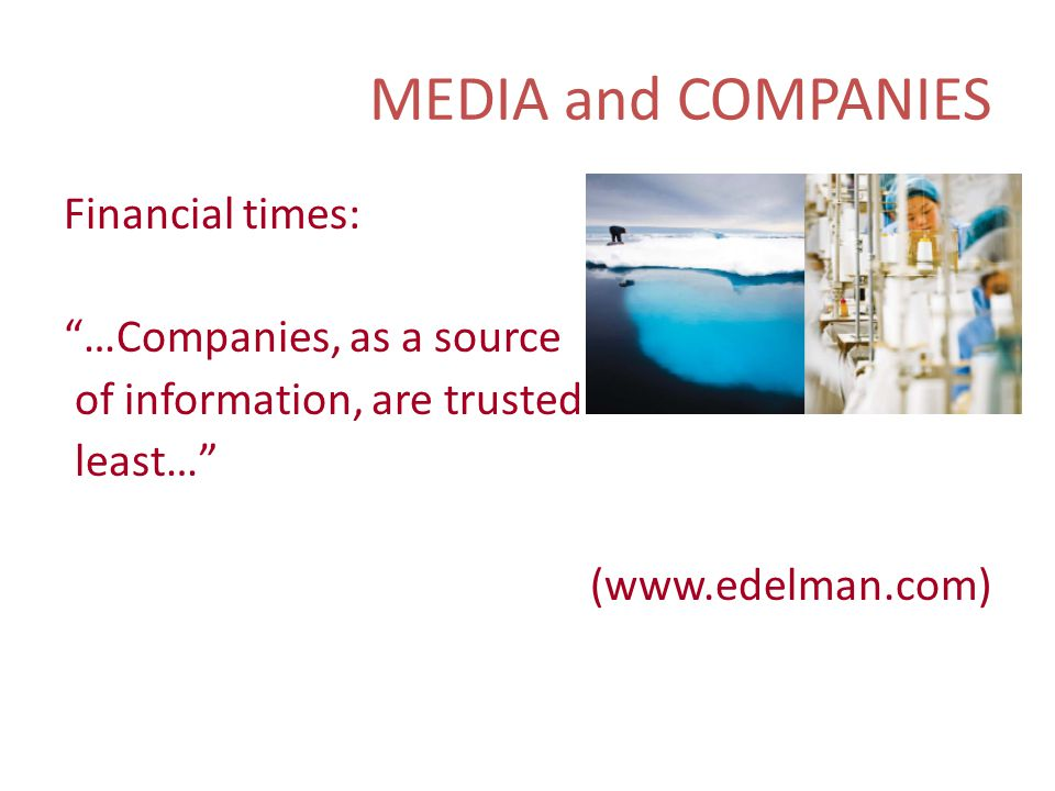 MEDIA and COMPANIES Financial times: …Companies, as a source of information, are trusted least… (www.edelman.com)