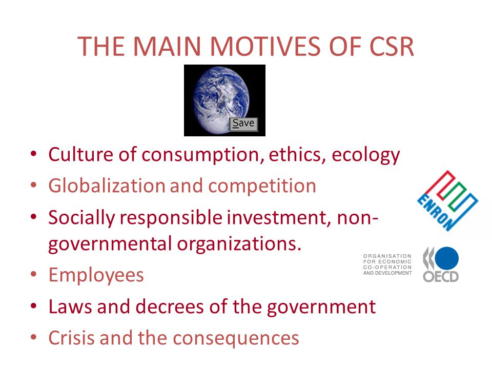 THE MAIN MOTIVES OF CSR Culture of consumption, ethics, ecology Globalization and competition Socially responsible investment, non- governmental organizations.