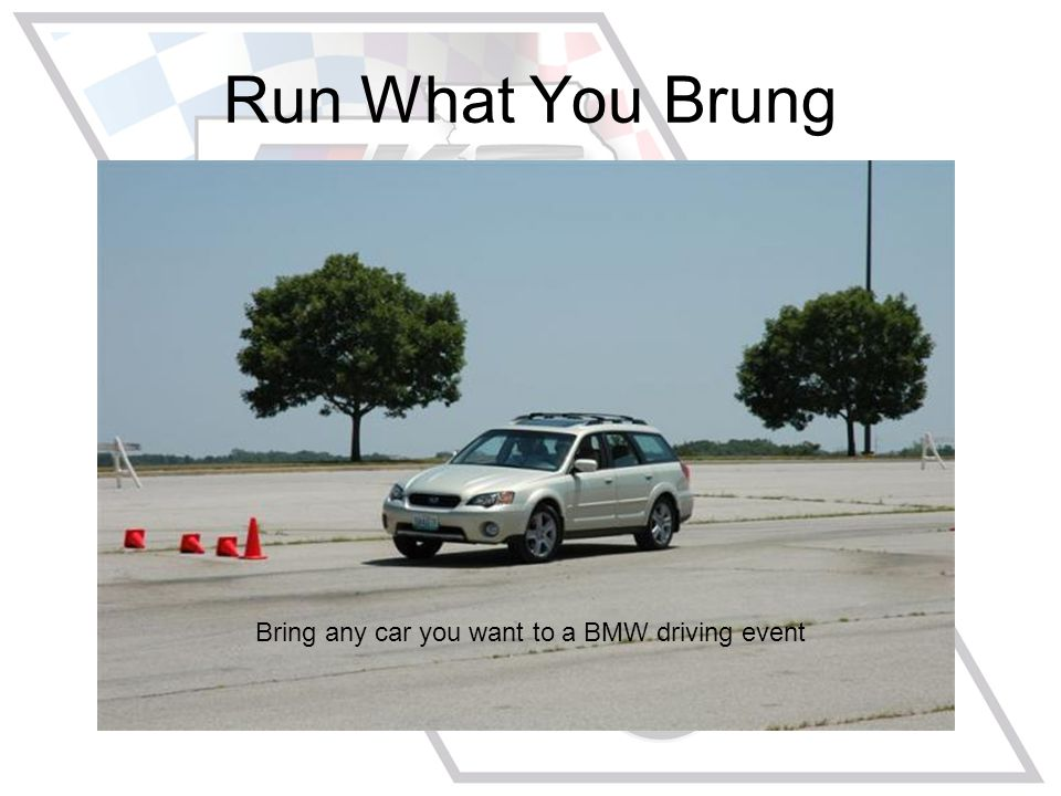 Run What You Brung Bring any car you want to a BMW driving event