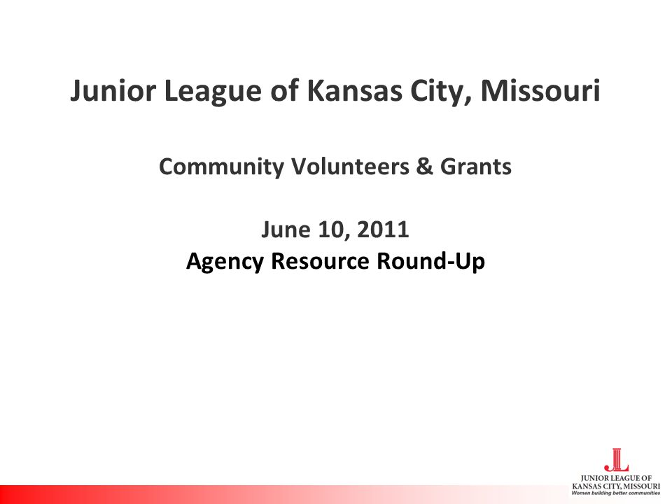 Junior League of Kansas City, Missouri Community Volunteers & Grants June 10, 2011 Agency Resource Round-Up