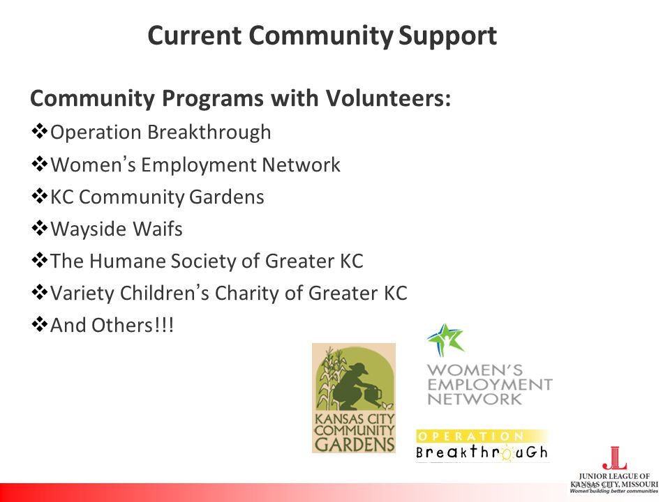 Current Community Support Community Programs with Volunteers:  Operation Breakthrough  Women's Employment Network  KC Community Gardens  Wayside Waifs  The Humane Society of Greater KC  Variety Children's Charity of Greater KC  And Others!!.