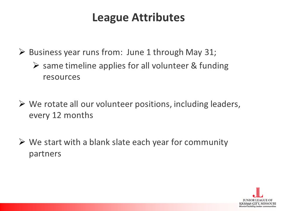 League Attributes  Business year runs from: June 1 through May 31;  same timeline applies for all volunteer & funding resources  We rotate all our volunteer positions, including leaders, every 12 months  We start with a blank slate each year for community partners Page 17