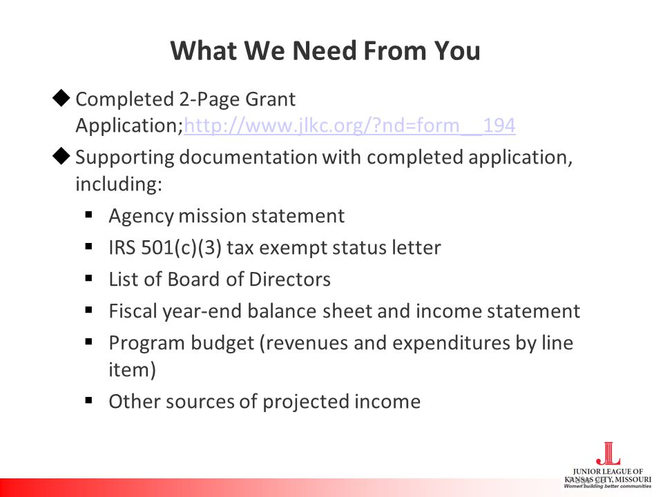 What We Need From You  Completed 2-Page Grant Application;http://www.jlkc.org/ nd=form__194http://www.jlkc.org/ nd=form__194  Supporting documentation with completed application, including:  Agency mission statement  IRS 501(c)(3) tax exempt status letter  List of Board of Directors  Fiscal year-end balance sheet and income statement  Program budget (revenues and expenditures by line item)  Other sources of projected income Page 23