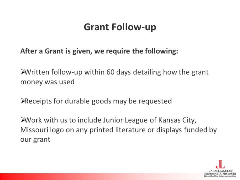 Grant Follow-up After a Grant is given, we require the following:  Written follow-up within 60 days detailing how the grant money was used  Receipts for durable goods may be requested  Work with us to include Junior League of Kansas City, Missouri logo on any printed literature or displays funded by our grant Page 25