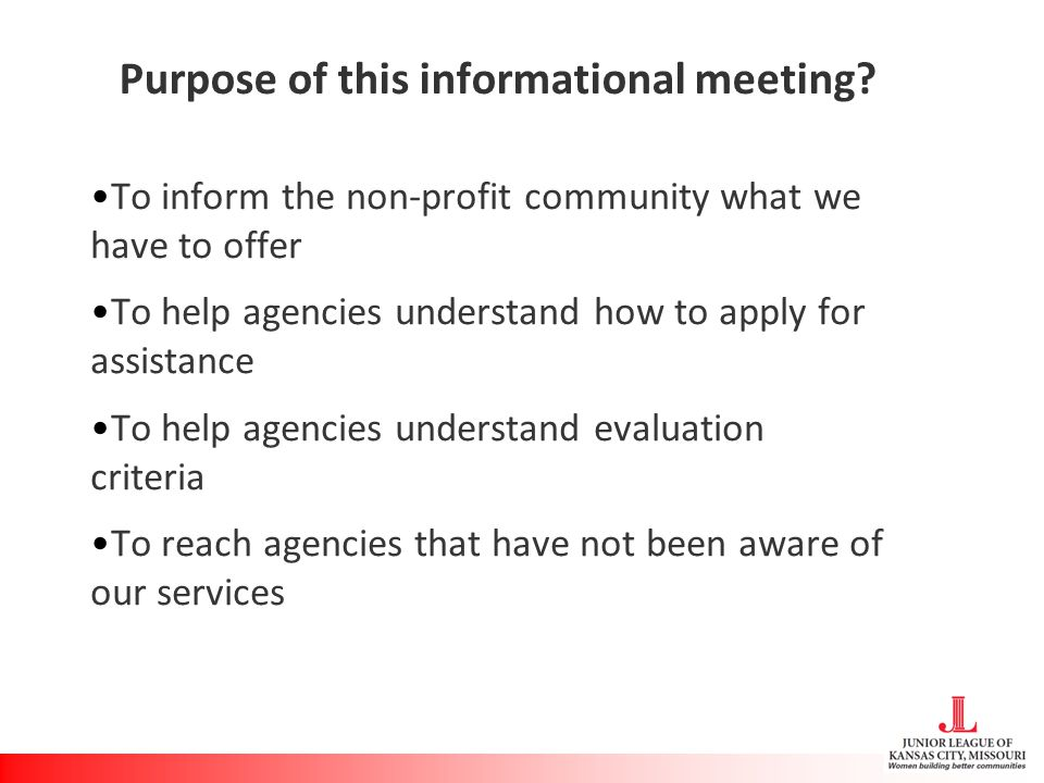 Purpose of this informational meeting? To inform the non-profit community what we have to offer To help agencies understand how to apply for assistanc