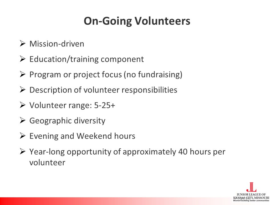 On-Going Volunteers  Mission-driven  Education/training component  Program or project focus (no fundraising)  Description of volunteer responsibilities  Volunteer range: 5-25+  Geographic diversity  Evening and Weekend hours  Year-long opportunity of approximately 40 hours per volunteer Page 32