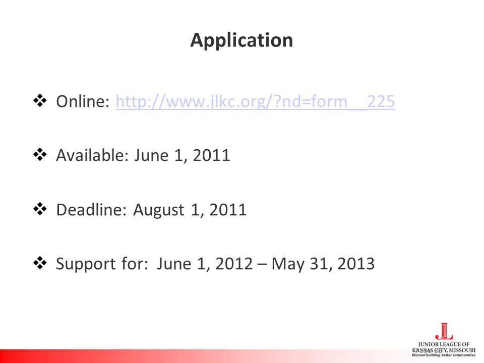Application  Online: http://www.jlkc.org/?nd=form__225 http://www.jlkc.org/?nd=form__225  Available: June 1, 2011  Deadline: August 1, 2011  Support for: June 1, 2012 – May 31, 2013 Page 33
