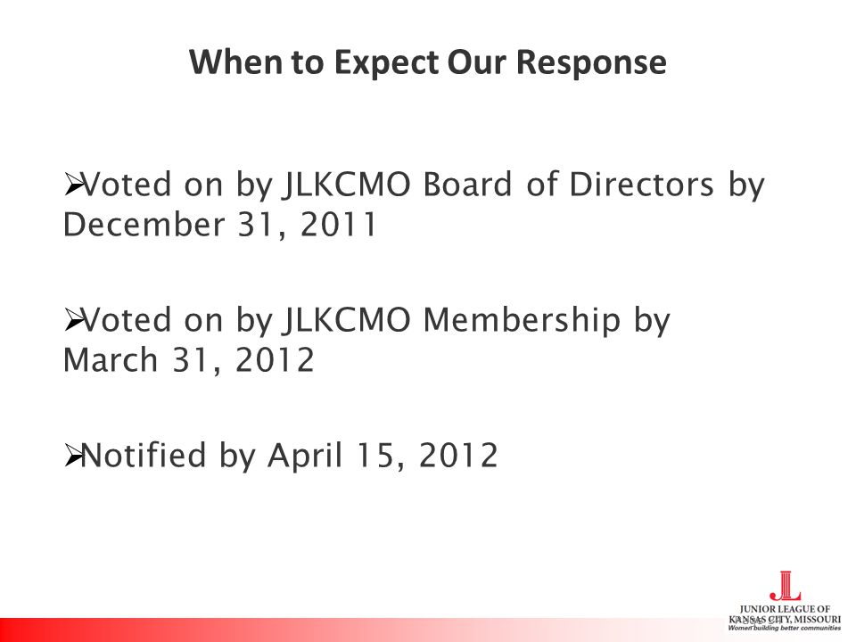 When to Expect Our Response  Voted on by JLKCMO Board of Directors by December 31, 2011  Voted on by JLKCMO Membership by March 31, 2012  Notified by April 15, 2012 Page 34
