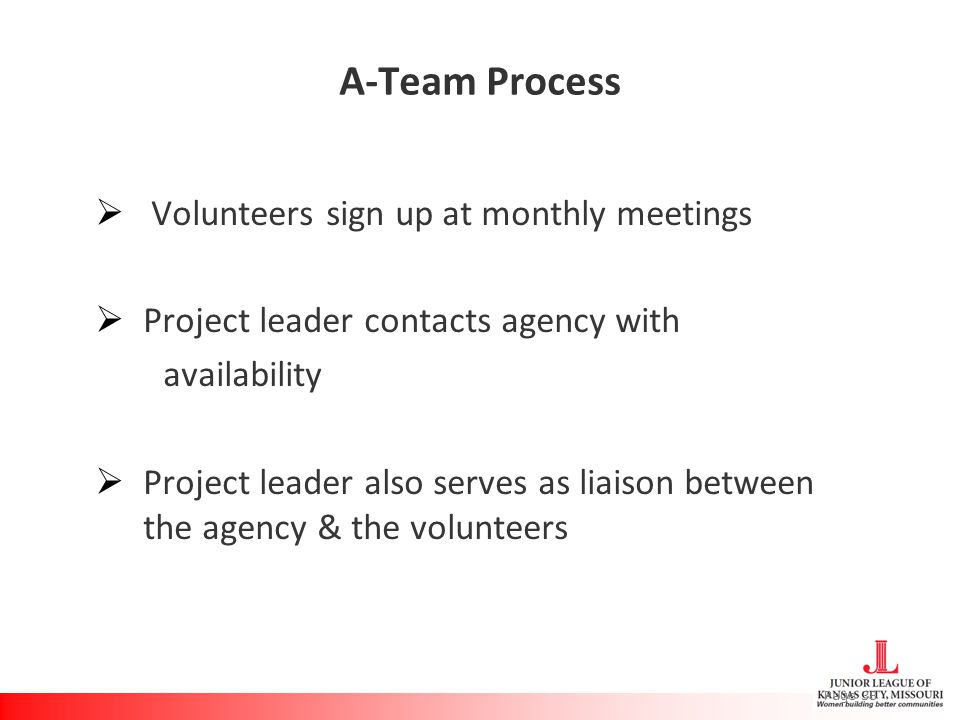 A-Team Process  Volunteers sign up at monthly meetings  Project leader contacts agency with availability  Project leader also serves as liaison between the agency & the volunteers Page 38