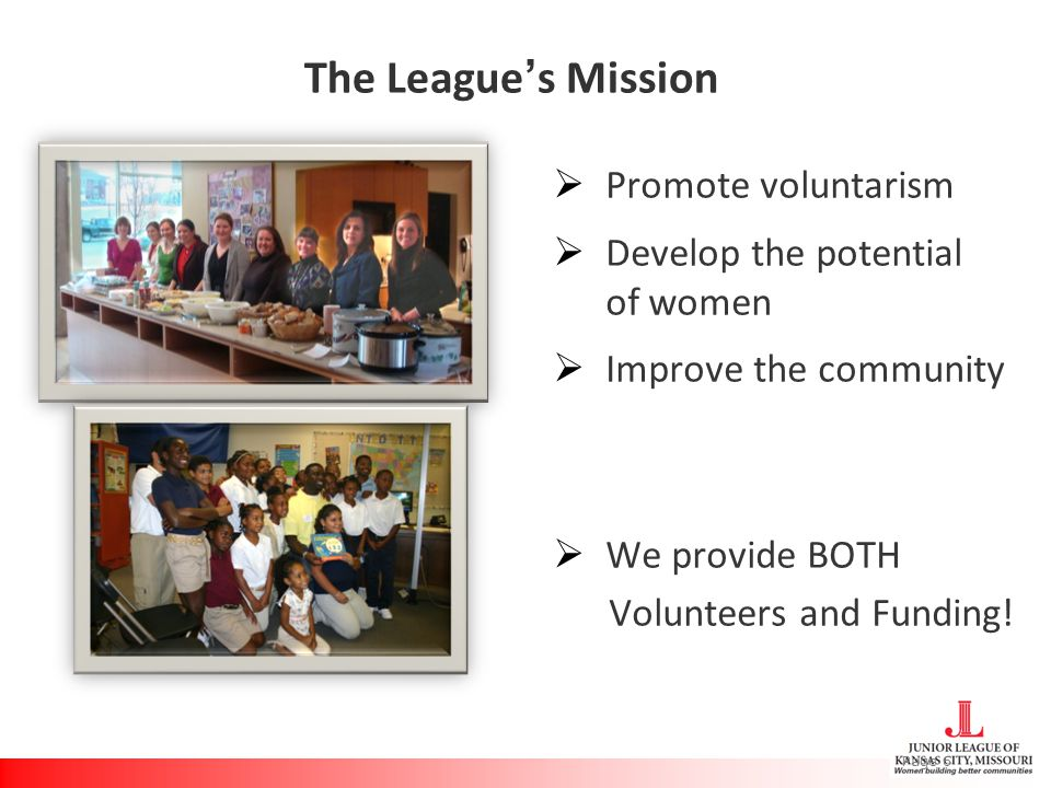 The League's Mission  Promote voluntarism  Develop the potential of women  Improve the community  We provide BOTH Volunteers and Funding.