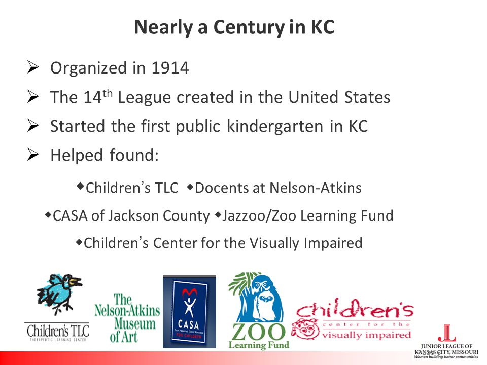 Nearly a Century in KC  Organized in 1914  The 14 th League created in the United States  Started the first public kindergarten in KC  Helped found:  Children's TLC  Docents at Nelson-Atkins  CASA of Jackson County  Jazzoo/Zoo Learning Fund  Children's Center for the Visually Impaired Page 8